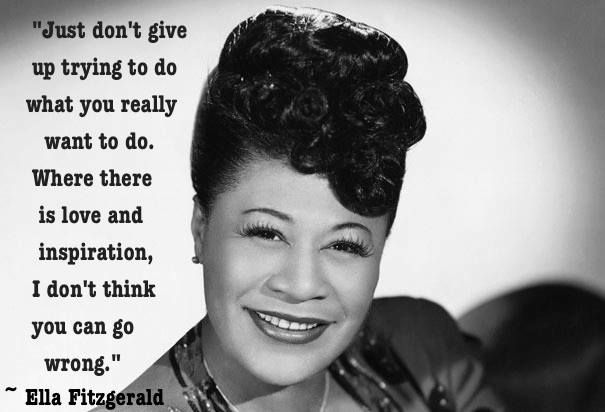 "Just don't give up trying to do what you really want to do. Where there is love and inspiration, I don't think you can go wrong."" -Ella Fitzgerald"