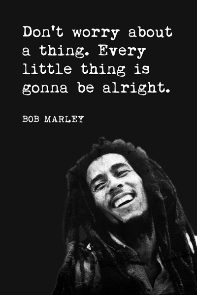 """Don't worry about a thing. Every little thing is gonna to be alright. -Bob Marley"