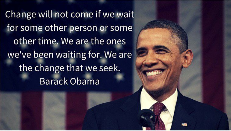 """Change will not come if we wait for some other person or some other time. We are the ones we've been waiting for we are the change that we seek."" –  Barack Obama"