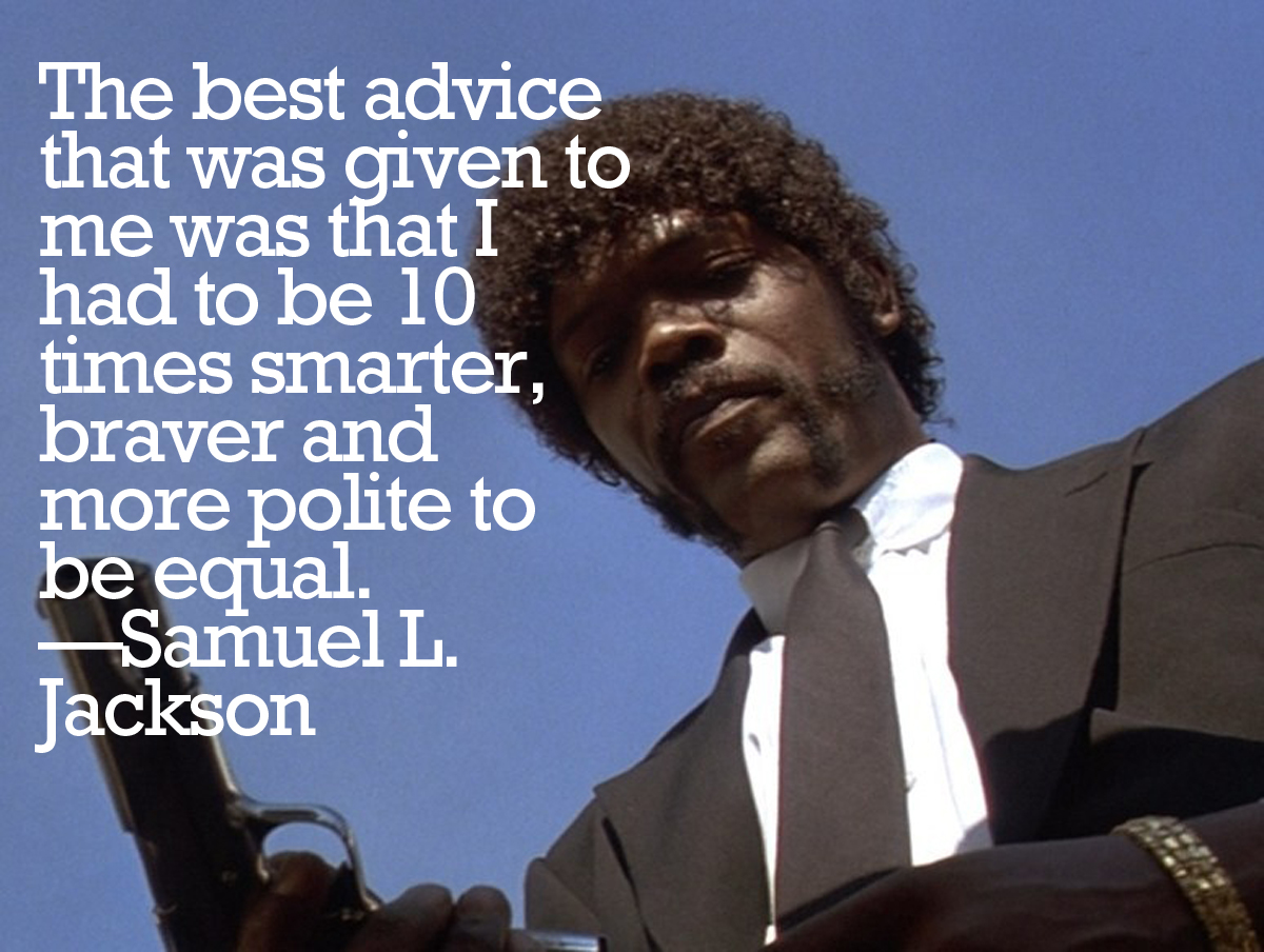 """The best advice that was given to me was that I had to be 10 times smarter, braver and more polite to be equal. So I did. "" — Samuel L. Jackson"