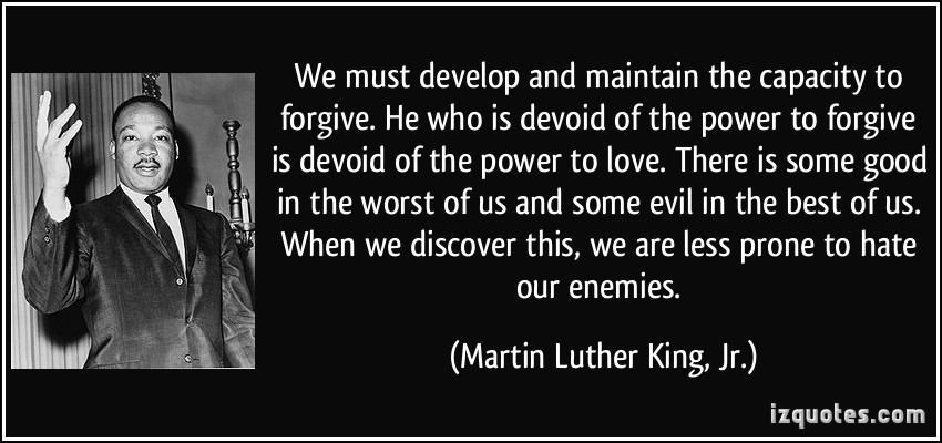 "We must develop and maintain the capacity to forgive. He who is devoid of the power to forgive is devoid of the power to love."" -  Martin Luther King, Jr."