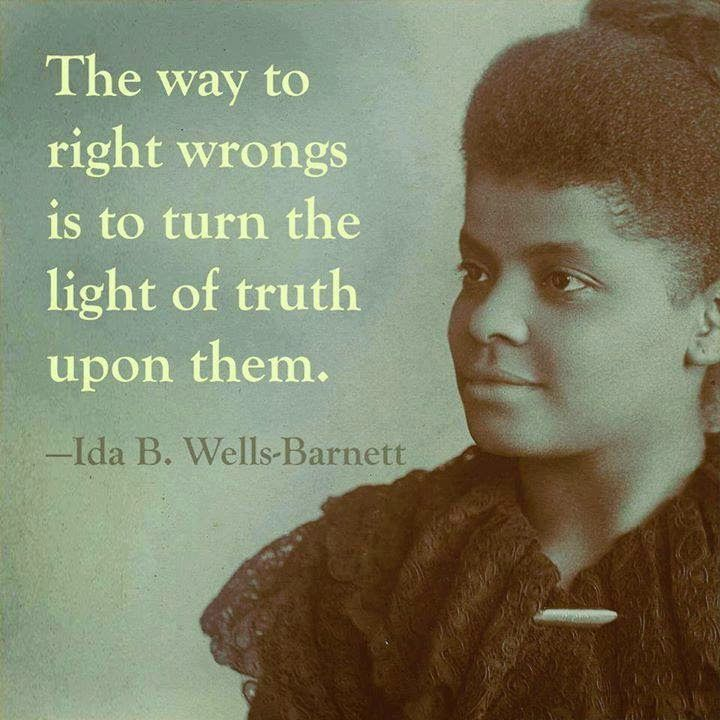"""The way to right wrongs is to turn the light of truth upon them. - Ida B. Wells-Barnett"