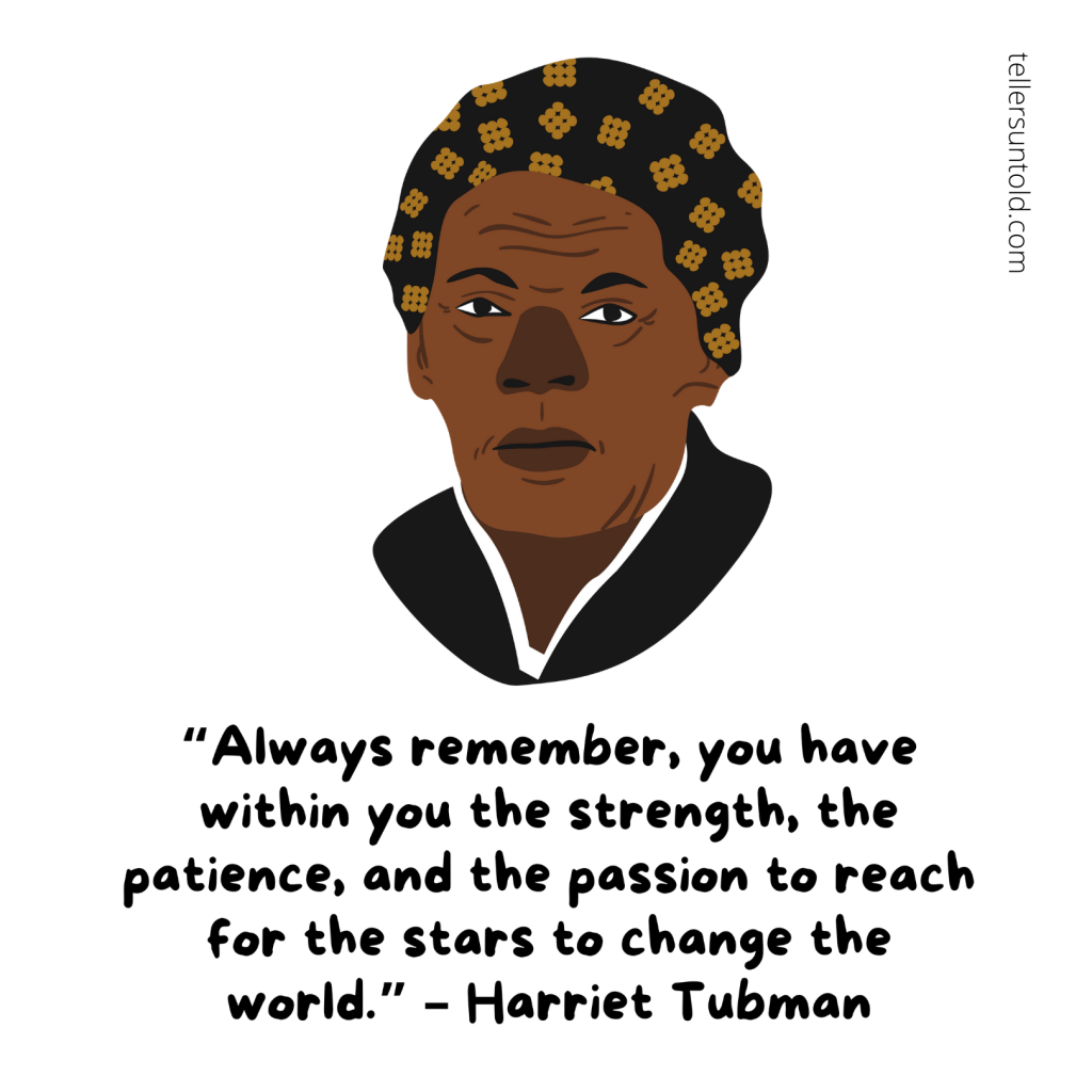 """Always remember, you have within you the strength, the patience, and the passion to reach for the stars to change the world."" - Harriet Tubman"